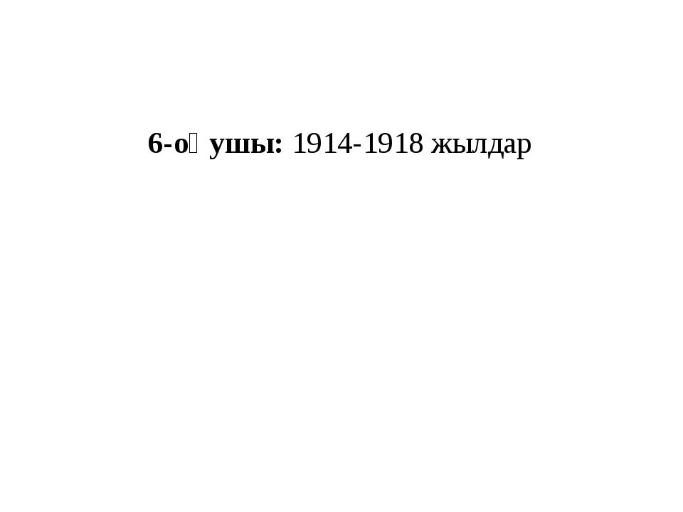 6-оқушы: 1914-1918 жылдар