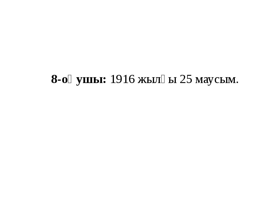 8-оқушы: 1916 жылғы 25 маусым.