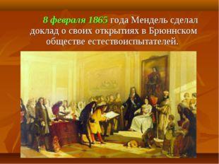 8 февраля 1865 года Мендель сделал доклад о своих открытиях в Брюннском общ
