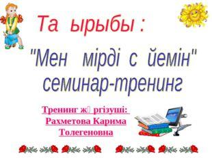 Тренинг жүргізуші: Рахметова Карима Толегеновна