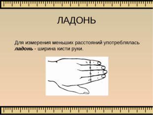 ЛАДОНЬ Для измерения меньших расстояний употреблялась ладонь - ширина кисти р