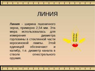 ЛИНИЯ Линия - ширина пшеничного зерна, примерно 2,54 мм. Эта мера использовал