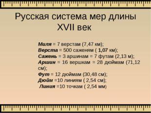 Русская система мер длины XVII век Миля = 7 верстам (7,47 км); Верста = 500 с
