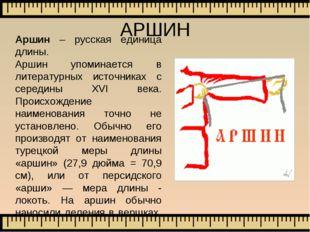Аршин – русская единица длины. Аршин упоминается в литературных источниках с