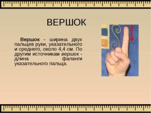 ВЕРШОК Вершок - ширина двух пальцев руки, указательного и среднего, около 4,4