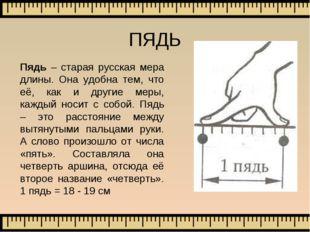 Пядь – старая русская мера длины. Она удобна тем, что её, как и другие меры,