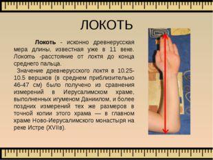 Локоть - исконно древнерусская мера длины, известная уже в 11 веке. Локоть -