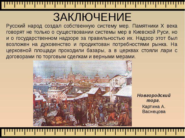 ЗАКЛЮЧЕНИЕ Русский народ создал собственную систему мер. Памятники Х века гов...