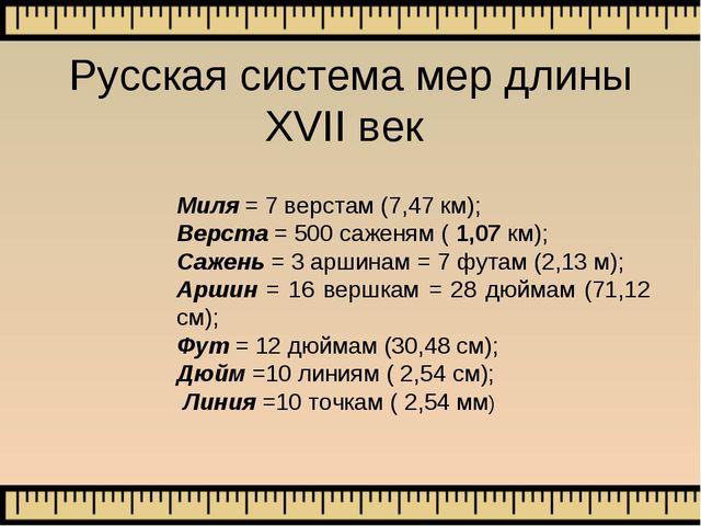 Русская система мер длины XVII век Миля = 7 верстам (7,47 км); Верста = 500 с...