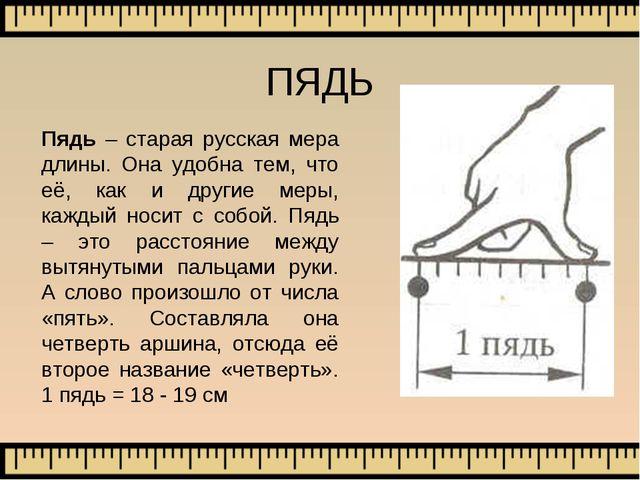 Пядь – старая русская мера длины. Она удобна тем, что её, как и другие меры,...