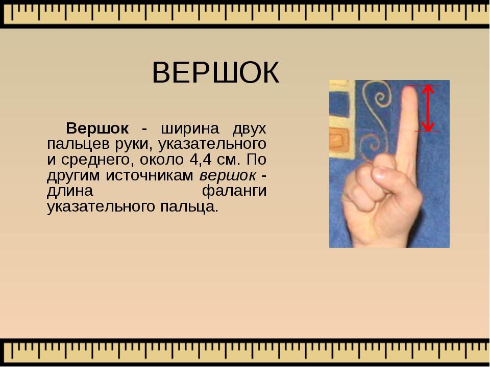 ВЕРШОК Вершок - ширина двух пальцев руки, указательного и среднего, около 4,4...