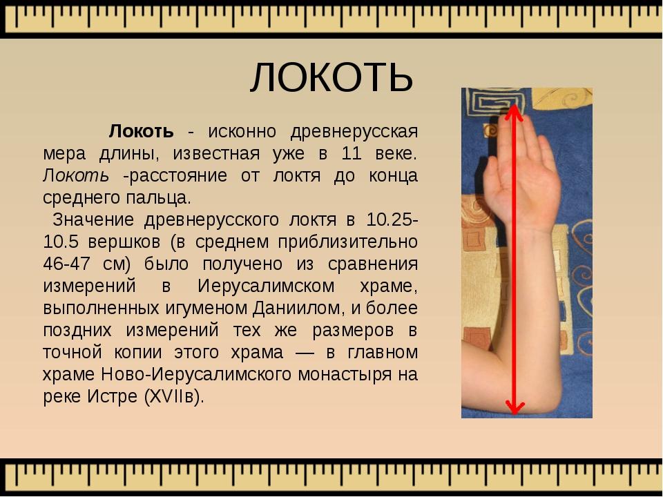 Локоть - исконно древнерусская мера длины, известная уже в 11 веке. Локоть -...