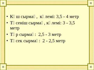 Көш сырмақ, көлемі: 3,5 - 4 метр Төсеніш сырмақ, көлемі: 3 - 3,5 метр Төр сы