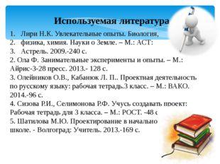 Используемая литература Лири Н.К. Увлекательные опыты. Биология, физика, хими