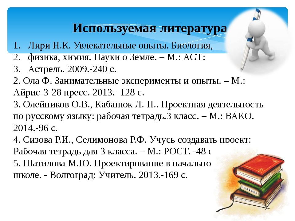 Используемая литература Лири Н.К. Увлекательные опыты. Биология, физика, хими...