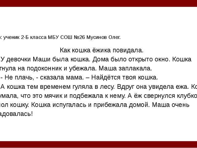 Автор: ученик 2-Б класса МБУ СОШ №26 Мусинов Олег. Как кошка ёжика повидала....