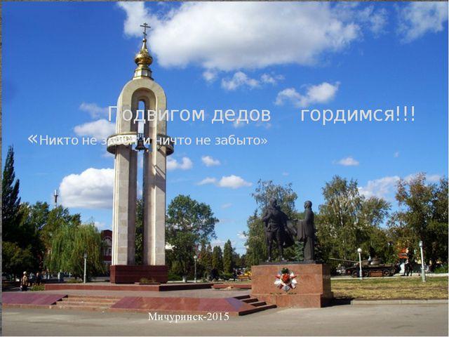 Подвигом дедов гордимся!!! «Никто не забыт и ничто не забыто» Мичуринск-2015