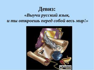 Девиз: «Выучи русский язык, и ты откроешь перед собой весь мир!»
