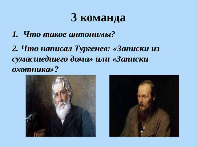 3 команда Что такое антонимы? 2. Что написал Тургенев: «Записки из сумасшедше...