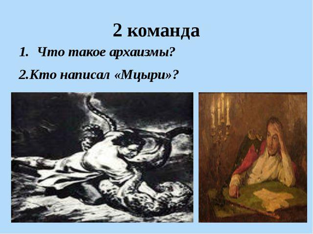 2 команда Что такое архаизмы? 2.Кто написал «Мцыри»?