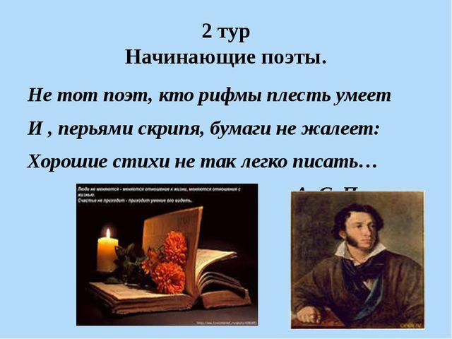 2 тур Начинающие поэты. Не тот поэт, кто рифмы плесть умеет И , перьями скрип...