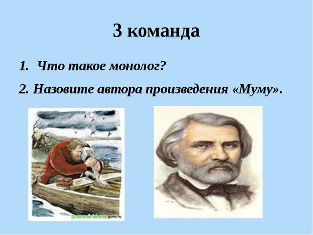 3 команда Что такое монолог? 2. Назовите автора произведения «Муму».
