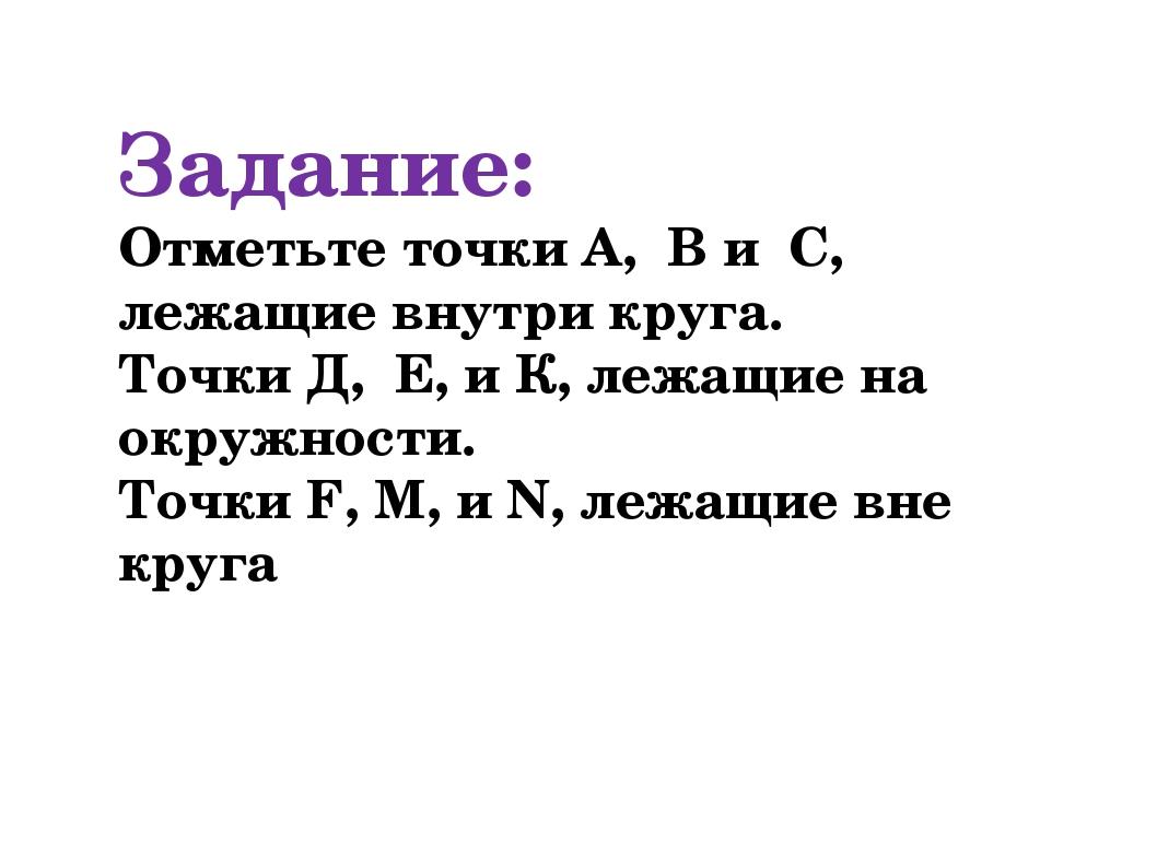 Задание: Отметьте точки А, В и C, лежащие внутри круга. Точки Д, Е, и К, лежа...
