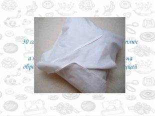 Берем хлопковую ткань в ширину 30 сантиметров. В длину две ширины плюс ширина