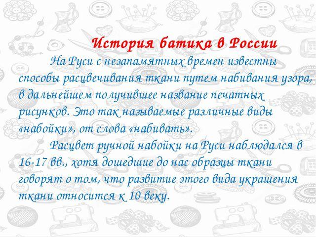История батика в России На Руси с незапамятных времен известны способы рас...