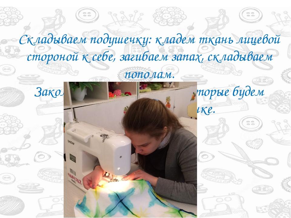 Складываем подушечку: кладем ткань лицевой стороной к себе, загибаем запах, с...