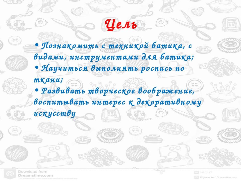 Цель • Познакомить с техникой батика, с видами, инструментами для батика; • Н...