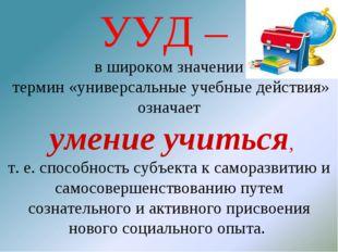 УУД – в широком значении термин «универсальные учебные действия» означает уме
