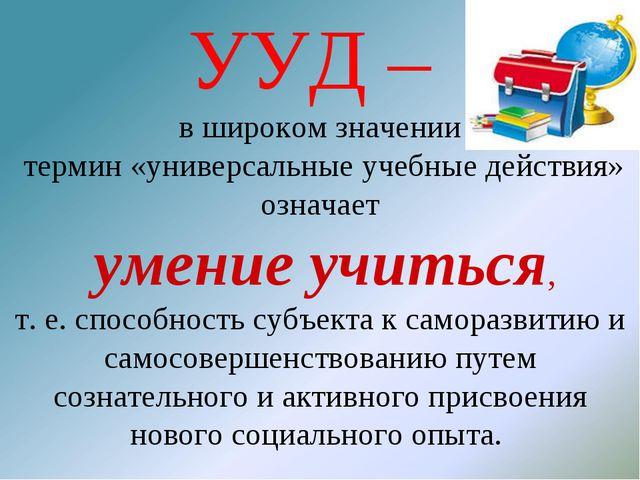 УУД – в широком значении термин «универсальные учебные действия» означает уме...