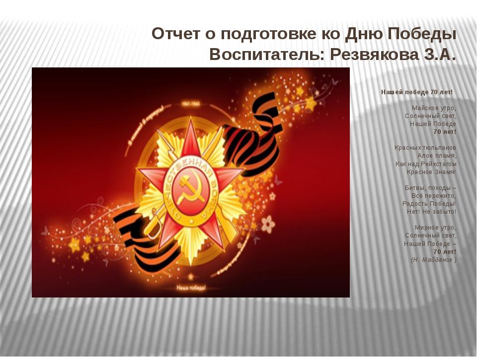 Отчет о подготовке ко Дню Победы Воспитатель: Резвякова З.А. Нашей победе 70...