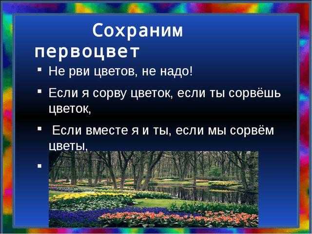 Сохраним первоцвет Не рви цветов, не надо! Если я сорву цветок, если ты сорв...