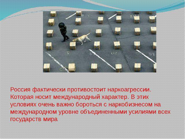 Россия фактически противостоит наркоагрессии. Которая носит международный хар...