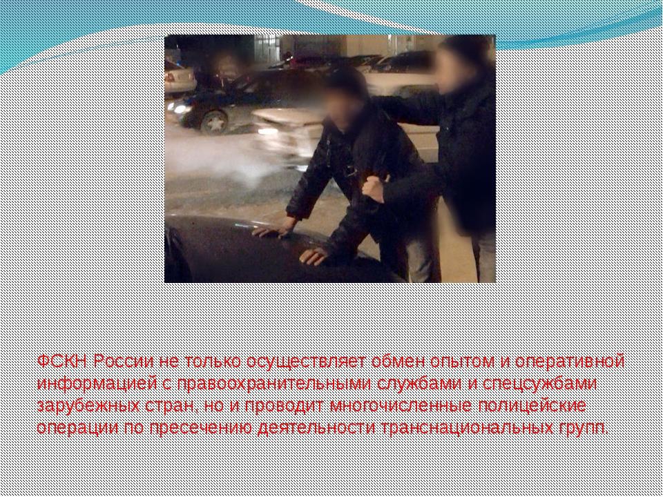 ФСКН России не только осуществляет обмен опытом и оперативной информацией с п...