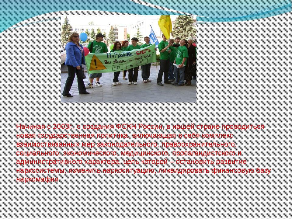 Начиная с 2003г., с создания ФСКН России, в нашей стране проводиться новая го...