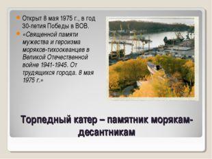 Торпедный катер – памятник морякам-десантникам Открыт 8 мая 1975 г., в год 30
