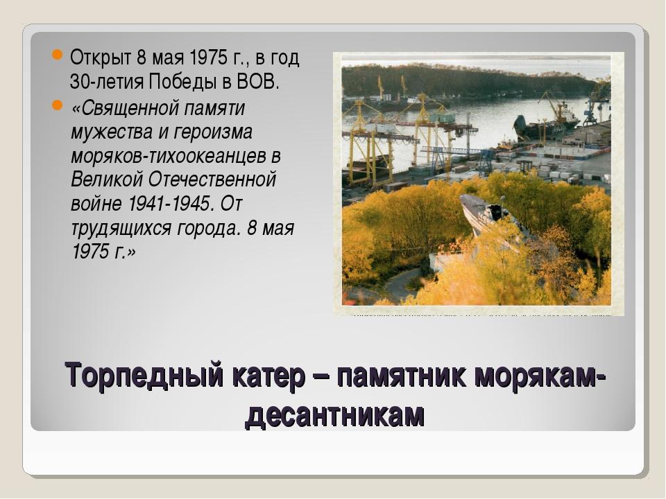 Торпедный катер – памятник морякам-десантникам Открыт 8 мая 1975 г., в год 30...