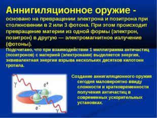 Аннигиляционное оружие - основано на превращении электрона и позитрона при ст