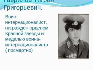 Гаврилов Тигран Григорьевич. Воин-интернационалист, награждён орденом Красной