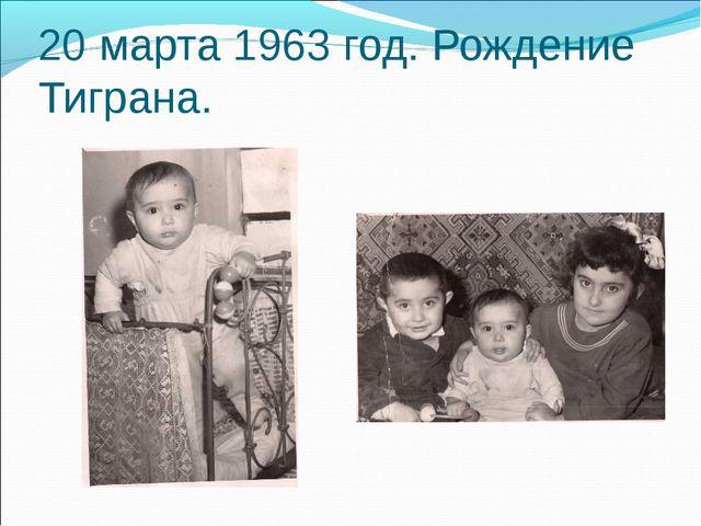 20 марта 1963 год. Рождение Тиграна.