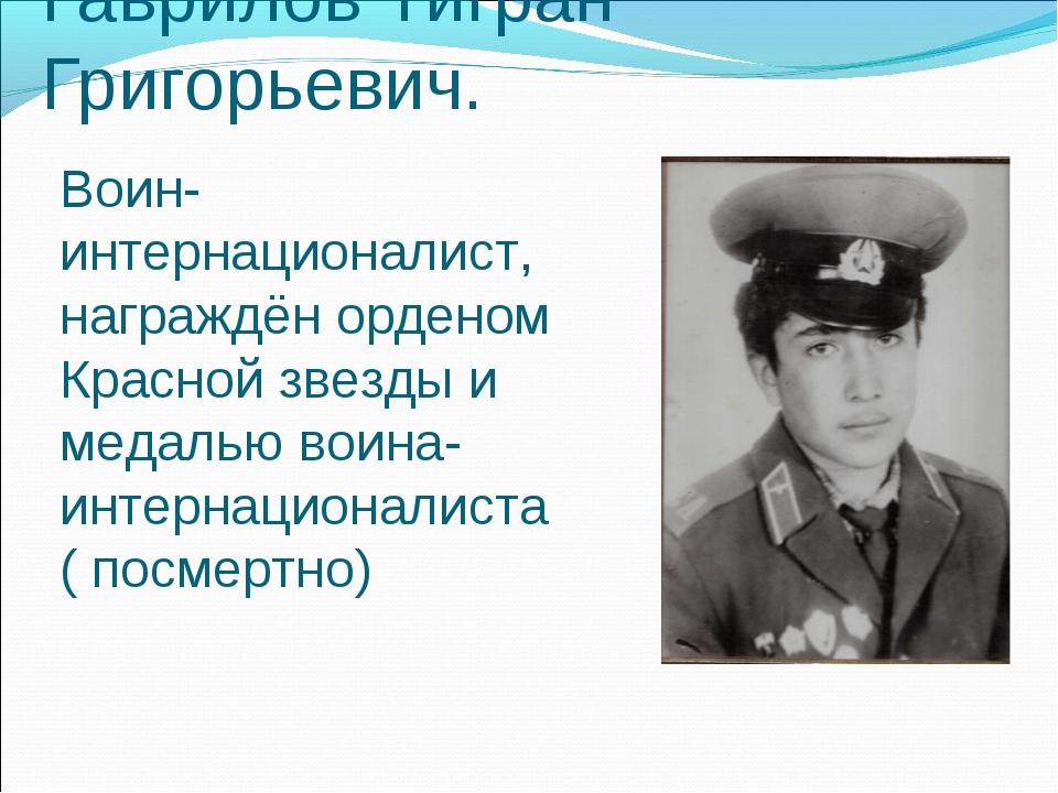 Гаврилов Тигран Григорьевич. Воин-интернационалист, награждён орденом Красной...