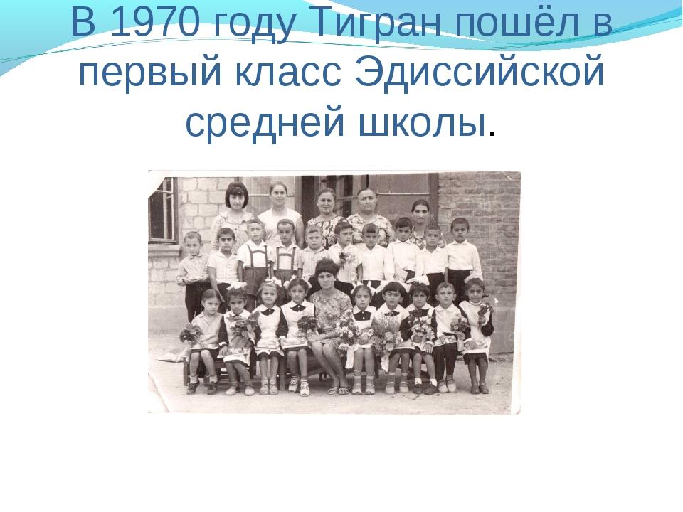 В 1970 году Тигран пошёл в первый класс Эдиссийской средней школы.