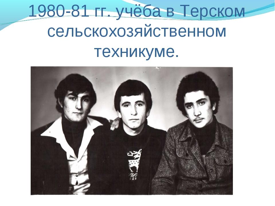 1980-81 гг. учёба в Терском сельскохозяйственном техникуме.