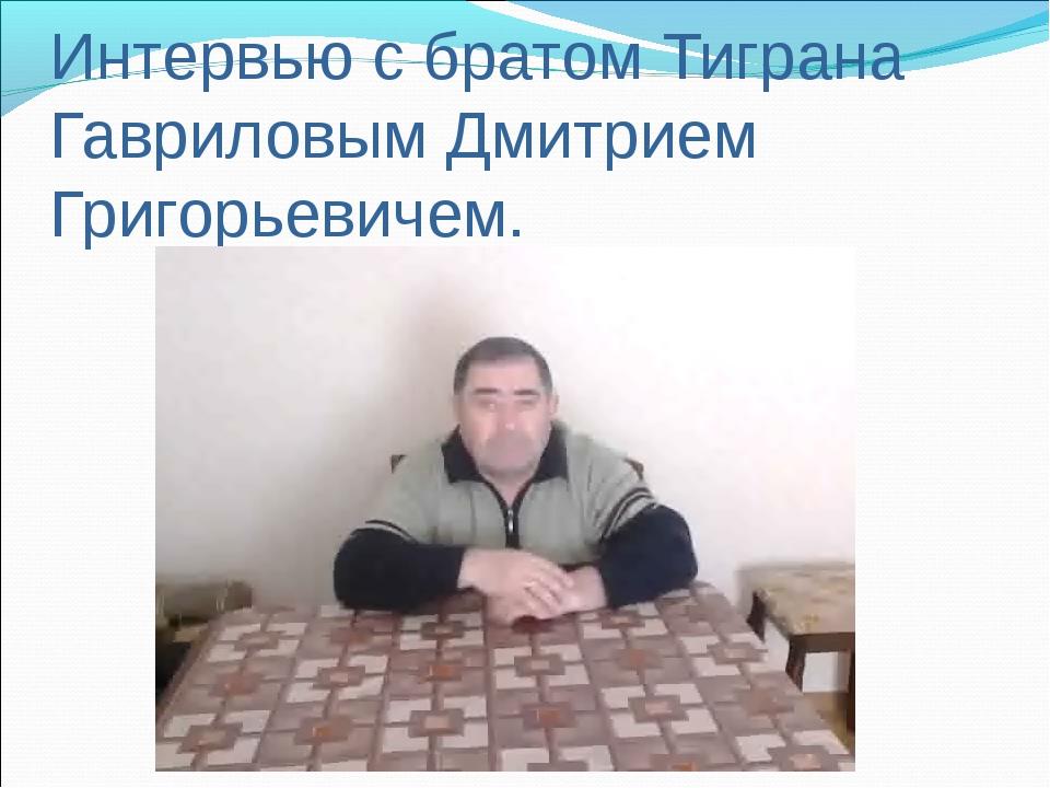 Интервью с братом Тиграна Гавриловым Дмитрием Григорьевичем.
