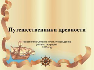 Путешественники древности Разработала Опурина Юлия Александровна учитель геог