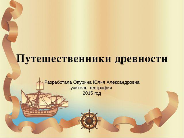 Путешественники древности Разработала Опурина Юлия Александровна учитель геог...