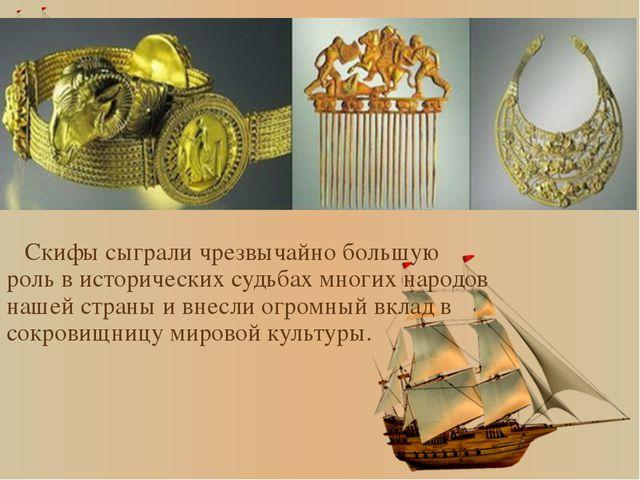 Скифы сыграли чрезвычайно большую роль в исторических судьбах многих народов...
